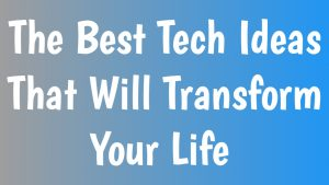 The Best Tech Ideas That Will Transform Your Life