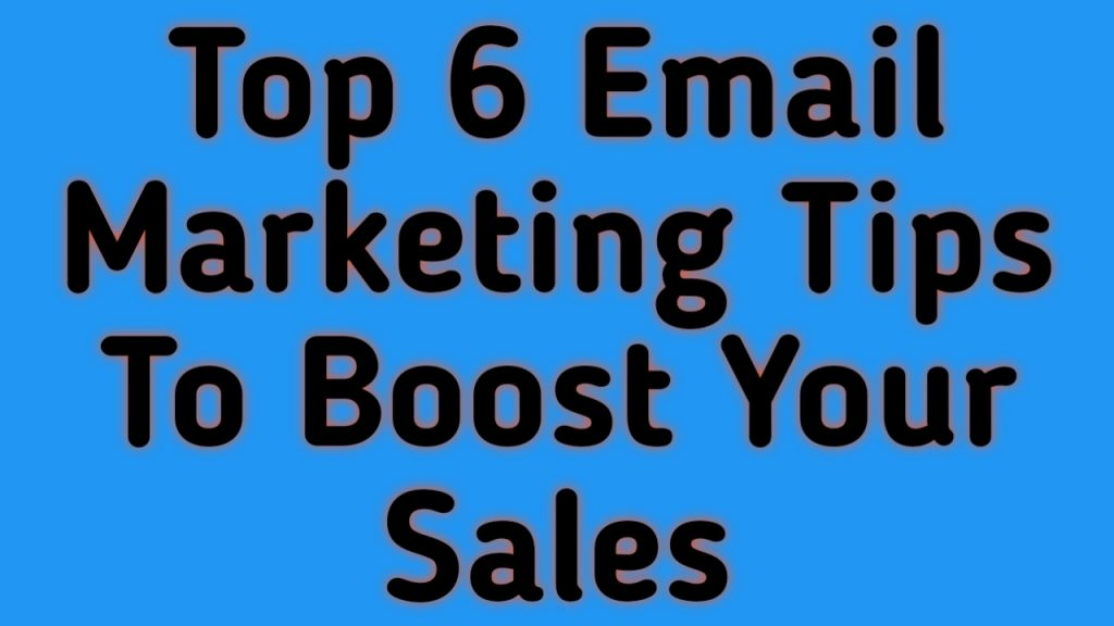 Top 6 Email Marketing Tips To Boost Your Sales