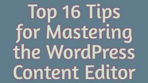 Top 16 Tips for Mastering the WordPress Content Editor