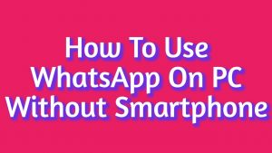 How To Use WhatsApp On PC Without Smartphone