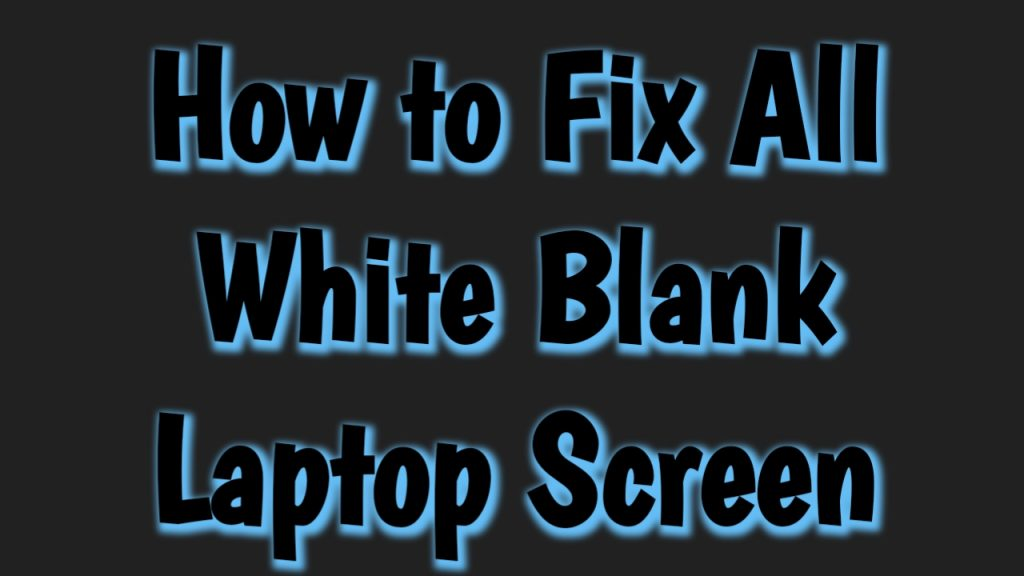 How to Fix All White And Blank Laptop Screen